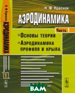 Купить Аэродинамика. Основы теории. Аэродинамика профиля и крыла. Часть 1, URSS, Краснов Н.Ф., 978-5-9710-5004-9