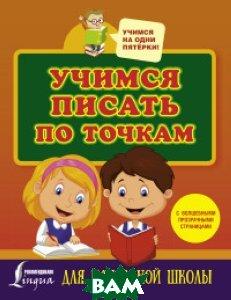 Купить Учимся писать по точкам с волшебными прозрачными страницами. Для начальной школы, АСТ, 978-5-17-101455-1
