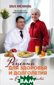 Купить Рецепты для здоровья и долголетия от Ольги Мясниковой, ЭКСМО, Мясникова Ольга Халиловна, 978-5-699-96361-4