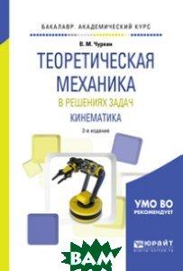 Теоретическая механика в решениях задач. Кинематика. Учебное пособие для академического бакалавриата
