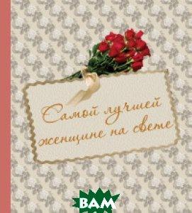 Купить Самой лучшей женщине на свете, ЭКСМО, Дубенюк Надежда Владимировна, 978-5-699-55047-0