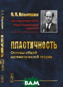 Купить Пластичность. Основы общей математической теории, URSS, Ильюшин А.А., 978-5-9710-2453-8