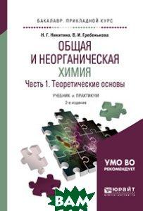 Купить Общая и неорганическая химия в 2-х частях. Часть 1. Теоретические основы. Учебник и практикум для прикладного бакалавриата, ЮРАЙТ, Никитина Н.Г., 978-5-534-04785-1