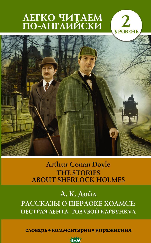 Купить Рассказы о Шерлоке Холмсе: Пестрая лента. Голубой карбункул. Уровень 2, АСТ, Дойл Артур Конан, 978-5-17-104329-2