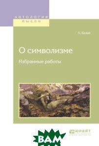Купить О символизме. Избранные работы, ЮРАЙТ, Белый А., 978-5-534-04790-5