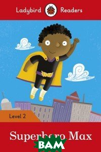Купить Ladybird Readers. Level 2. Superhero Max, 978-0-241-28368-4
