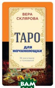 Купить Таро для начинающих, ЭКСМО, Склярова Вера Анатольевна, 978-5-699-89966-1