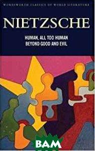 Купить Human, All Too Human&Beyond Good and Evil, Wordsworth, Nietzsche F., 978-1-84022-591-4