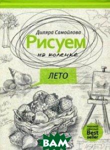 Купить Рисуем на коленке. Лето, РИПОЛ КЛАССИК, Самойлова Диляра, 978-5-386-10107-7