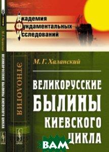 Великорусские былины Киевского цикла, ЛЕНАНД, Халанский М.Г., 978-5-9710-2318-0  - купить со скидкой