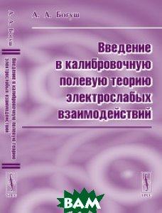 Купить Введение в калибровочную полевую теорию электрослабых взаимодействий, URSS, Богуш А.А., 978-5-354-01435-4