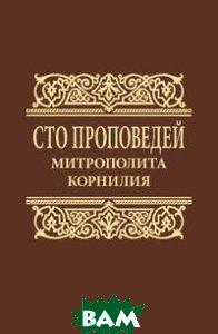 Купить Сто проповедей митрополита Корнилия, Языки славянских культур, Сборник, 978-5-94457-263-9