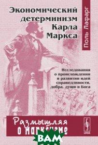 Купить Экономический детерминизм Карла Маркса, URSS, Лафарг П., 978-5-484-01441-5