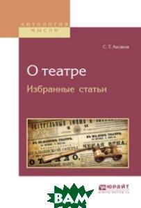 Купить О театре. Избранные статьи, ЮРАЙТ, Аксаков С.Т., 978-5-534-04906-0