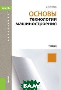 Купить Основы технологии машиностроения (для бакалавров). Учебник, КноРус, А. Г. Суслов, 978-5-406-06150-3