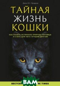 Купить Тайная жизнь кошки. Как понять истинную природу питомца и стать для него лучшим другом, ЭКСМО, Брэдшоу Джон, 978-5-699-72563-2