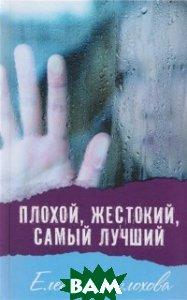 Купить Плохой, жестокий, самый лучший, Аквилегия-М, Шолохова Елена, 978-5-906819-93-2