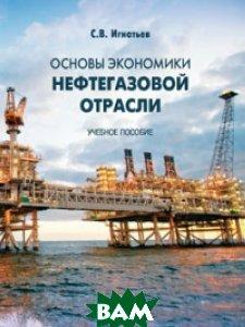 Купить Основы экономики нефтегазовой отрасли. Учебное пособие, МГИМО-Университет, Игнатьев С.В., 978-5-9228-1628-1