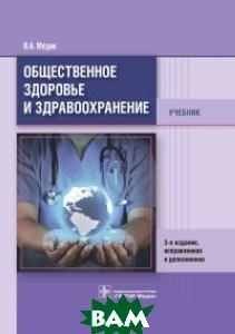 Купить Общественное здоровье и здравоохранение. Учебник, ГЭОТАР-Медиа, Медик Валерий Алексеевич, 978-5-9704-4290-6