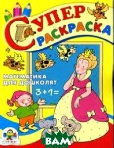Купить Математика для дошколят. Суперраскраска, Стрекоза, 978-5-89537-279-1