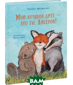 Купить Мой лучший друг это ты, Лисёнок!, НИГМА, Мотшиуниг Ульрике, 978-5-4335-0613-8