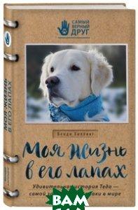 Купить Моя жизнь в его лапах. Удивительная история Теда самой заботливой собаки в мире, ЭКСМО, Хиллинг Венди, 978-5-699-88646-3