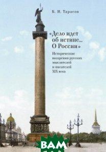 Дело идет об истине... О России . Исторические воззрения русских мыслителей и писателей XIX века