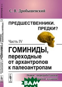 Купить Предшественники. Предки? Часть IV. Гоминиды, переходные от архантропов к палеоантропам, URSS, Дробышевский С.В., 978-5-9710-4890-9