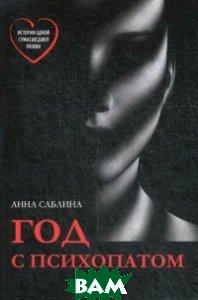 Купить Год с психопатом, Издание книг.com, Саблина Анна Олеговна, 978-5-9500348-0-0
