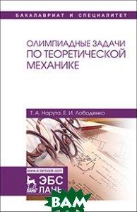 Купить Олимпиадные задачи по теоретической механике. Учебное пособие, Лань, Нарута Т.А., 978-5-8114-2696-6