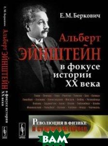 Купить Альберт Эйнштейн в фокусе истории ХХ века. Революция в физике и судьбы ее героев, URSS, Беркович Е.М., 978-5-9710-4312-6