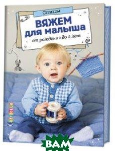 Купить Вяжем для малыша от рождения до 2 лет. Спицы, Контэнт, 978-5-91906-859-4