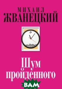Купить Шум пройденного, ЭКСМО, Жванецкий Михаил Михайлович, 978-5-699-98440-4