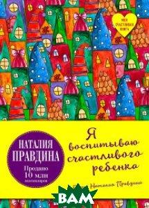 Купить Я воспитываю счастливого ребенка, ЭКСМО, Правдина Наталия Борисовна, 978-5-699-96971-5