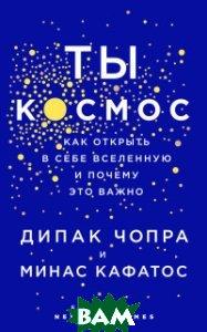 Купить Ты - Космос. Как открыть в себе вселенную и почему это важно, ЭКСМО, Дипак Чопра, 978-5-699-99523-3