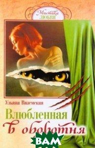 Купить Влюбленная в оборотня, Газетный мир Слог, Вяземская Ульяна, 978-5-4423-0256-1
