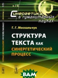 Купить Структура текста как синергетический процесс. Выпуск 16, URSS, Москальчук Г.Г., 978-5-9710-4829-9
