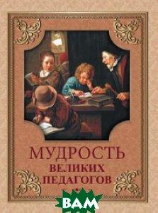 Купить Мудрость великих педагогов, Олма Медиа Групп, 978-5-00111-215-0