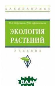 Купить Экология растений. Учебник. Гриф МО РФ, ИНФРА-М, Березина Н.А., 978-5-16-012239-7