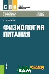 Купить Физиология питания (для СПО). Учебное пособие, КноРус, Васюкова А.Т., 978-5-406-06200-5