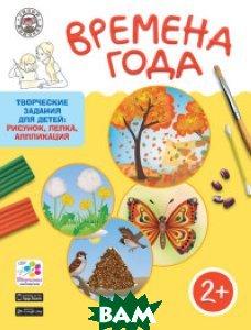Купить Времена года. Творческие задания для детей: рисунок, лепка, аппликация. Для детей 2-3 лет, ВАКО, Ульева Е.А., 978-5-408-03599-1