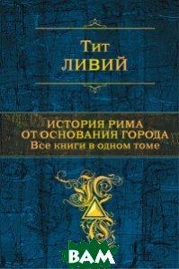 Купить История Рима от основания города. Все книги в одном томе, ЭКСМО, Тит Ливий, 978-5-699-99916-3
