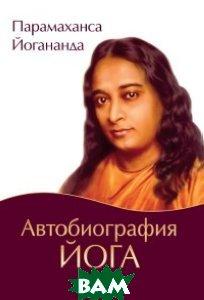 Купить Автобиография йога, Амрита-Русь, Парамаханса Йогананда, 978-5-413-01687-9