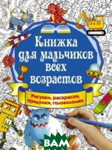 Купить Книжка для мальчиков всех возрастов. Рисунки, раскраски, придумки, головоломки, АСТ, Оковитая К., 978-5-17-104330-8