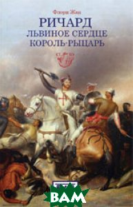 Купить Ричард Львиное Сердце. Король-рыцарь, ЕВРАЗИЯ, Флори Жан, 978-5-8071-0348-2