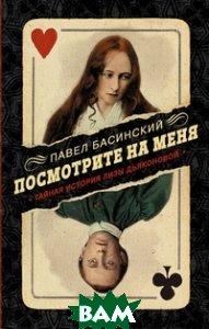 Купить Посмотрите на меня. Тайная история Лизы Дьяконовой, АСТ, Басинский Павел, 978-5-17-982679-8