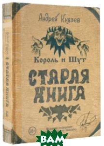 Купить Король и Шут. Старая книга, АСТ, Князев А.С., 978-5-17-105814-2