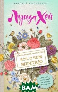 Купить Книга женского счастья. Все о чем мечтаю, ЭКСМО, Хей Луиза, 978-5-699-99637-7