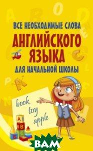 Купить Все необходимые слова английского языка для начальной школы, АСТ, 978-5-17-982716-0