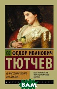 Купить О, как убийственно мы любим..., АСТ, Тютчев Ф.И., 978-5-17-982886-0
